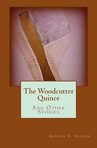 The Woodcutter Quince and Other Stories by Kendra E. Ardnek