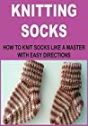Knitting Socks: How to Knit Sock Like a Master With Easy Directions: (Knitting, Knitting Patterns, Knitting Projects, How to Knit, Crochet)
