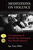 Meditations on Violence: A Comparison of Martial Arts Training & Real World Violence: A Comparison of Martial Arts Training and Real World Violence