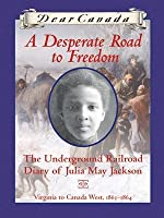 A Desperate Road to Freedom: The Underground Railroad Diary of Julia May Jackson, Virginia to Canada West, 1863-1864 (Dear Canada)