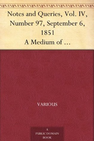 Notes and Queries, Vol. IV, Number 97, September 6, 1851 A Medium of Inter-communication for Literary Men, Artists, Antiquaries, Genealogists, etc.