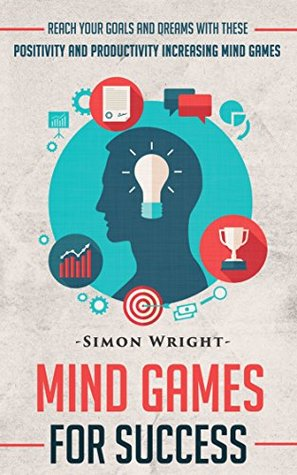 Mind Games For Success: Reach Your Goals and Dreams With These Positivity and Productivity Increasing Mind (Self Confidence, Confidence Code, Confidence, ... Happiness By Design, Success Principles)