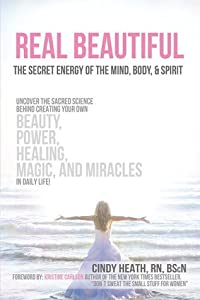 Real Beautiful the Secret Energy of the Mind, Body, and Spirit: Uncovering the Sacred Science Behind Creating Your Own Beauty, Power, Healing, Magic, and Miracles in Daily Life