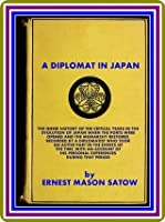 A Diplomat in Japan / The inner history of the critical years in the evolution of Japan when the ports were opened and the monarchy restored, by Ernest Mason Satow