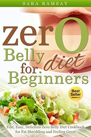 Zero Belly Diet:Fast, Easy, Delicious Zero Belly Diet Cookbook for Fat Shedding and Feeling Great: (zero belly diet, zero belly diet book, zero belly diet lose up to 16 lbs. in 14 days)