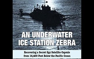 An Underwater Ice Station Zebra: Recovering a Secret Spy Satellite Capsule from 16,400 Feet Below the Pacific Ocean Central Intelligence Agency