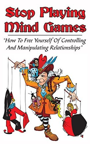 Stop Playing Mind Games: How To Free Yourself Of Controlling And Manipulating Relationships (Controlling And Manipulating Relationships,Narcissism,Codependency Book 3)
