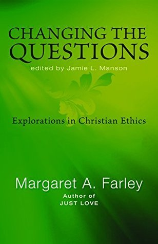 Changing the Questions  Explorations in Christian Ethics