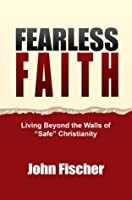 """Fearless Faith: Living Beyond the Walls of """"Safe"""" Christianity"""