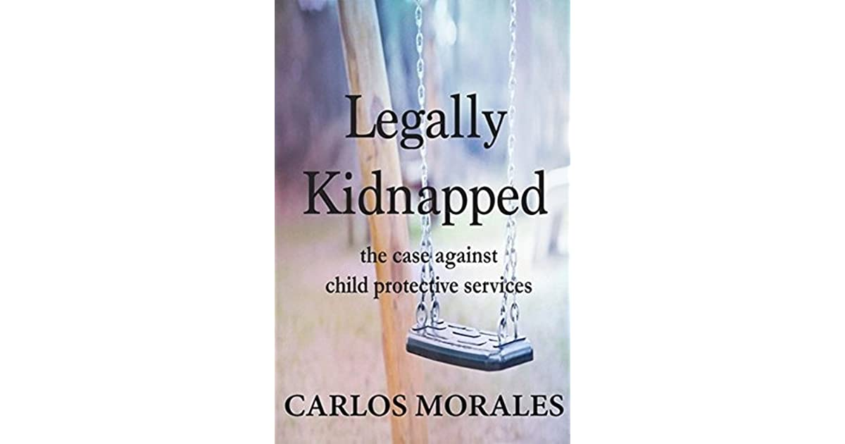 Legally Kidnapped: The Case Against Child Protective Services by