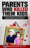 Parents Who Kill: True Stories About Parents Who Became Killers And Murdered Their Children (True Stories Of Crimes, Suicides And Heroics Book 1)