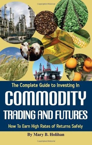 The Complete Guide to Investing in Commodity Trading & Futures: How to Earn High Rates of Returns Safely