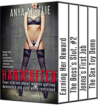 HANDCUFFED: Four stories about women getting dominated and used while restrained: (Rough play, fertile, humiliation, exhibitionism, reluctant, cheating wife)