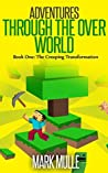 Adventures Through the Over World, Book One (An Unofficial Minecraft Book for Kids Ages 9-12 (Preteen): The Creeping Transformation