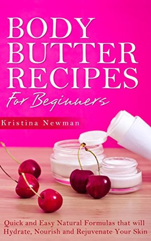 Body Butter Recipes For Beginners: Quick and Easy Natural Formulas that will Hydrate, Nourish and Rejuvenate Your Skin (Shea Body Butter) Kristina Newman
