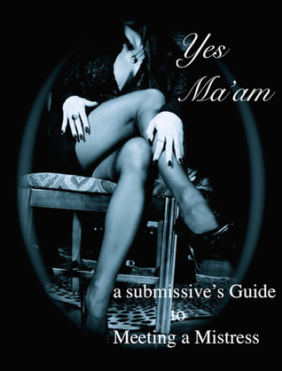 Yes Ma'am: A Submissive's Guide to Meeting a Mistress