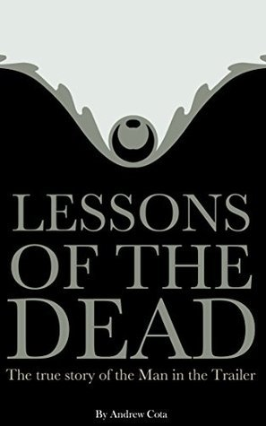 Lessons of the Dead: The true story of the Man in the Trailer  by  Andrew Cota
