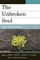 The Unbroken Soul: Tragedy, Trauma, and Human Resilience (Margaret S. Mahler)