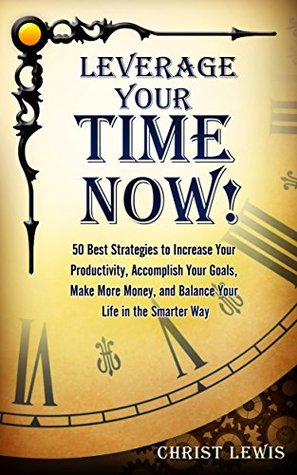 Leverage Your Time Now!: 50 Best Strategies to Increase Your Productivity, Accomplish Your Goals, Make More Money, and Balance Your Life in the Smarter Way (Self Organizing Books Book 15)