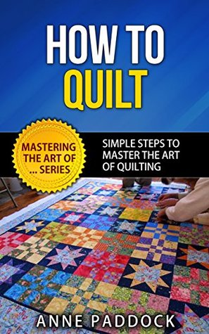 How To Quilt - Simple Steps To Master The Art Of Quilting (Mastering The Art Of... Series Book 3)