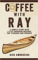 Coffee With Ray: A Simple Story With a Life Changing Message for Teachers and Parents.