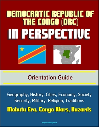 Democratic Republic of the Congo (DRC) in Perspective - Orientation Guide: Geography, History, Cities, Economy, Society, Security, Military, Religion, Traditions, Mobutu Era, Congo Wars, Hazards