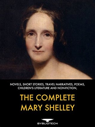 The Complete Mary Shelley: Novels, Short Stories, Travel Narratives, Poems, Children's Literature and Non-Fiction