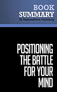Summary: Positioning: The Battle for Your Mind - Al Ries and Jack Trout: How to be Seen and Heard in the Overcrowded Marketplace