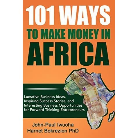 101 Ways to Make Money in Africa: Lucrative Business Ideas