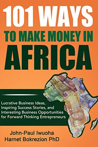 101 Ways to Make Money in Africa: Lucrative Business Ideas, Inspiring Success Stories, and Interesting Business Opportunities for Forward Thinking Entreperneurs