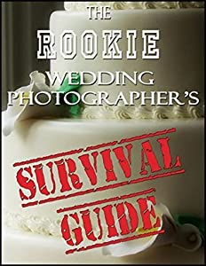The Rookie Wedding Photographer's Survival Guide: Wedding Photography Business Overview