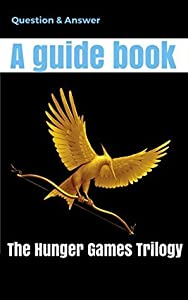 The Hunger Games Trilogy: Questions and Answer, A guide book for Hunger Games Trilogy,Mockingjay,Catching Fire