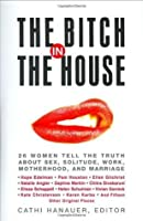The Bitch in the House: 26 Women Tell the Truth About Sex, Solitude, Work, Motherhood, and Marriage