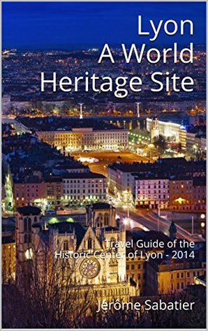 Lyon A World Heritage Site: Travel Guide of the Historic Center of Lyon - 2014 (The World Heritage Sites of France)