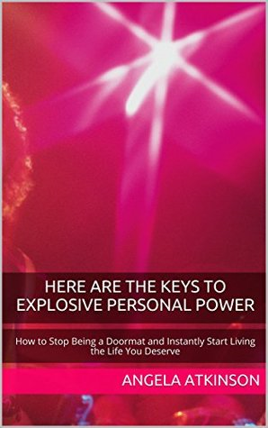 Here Are The Keys to Explosive Personal Power: How to Stop Being a Doormat and Instantly Start Living the Life You Deserve (Project Blissful Book 3)