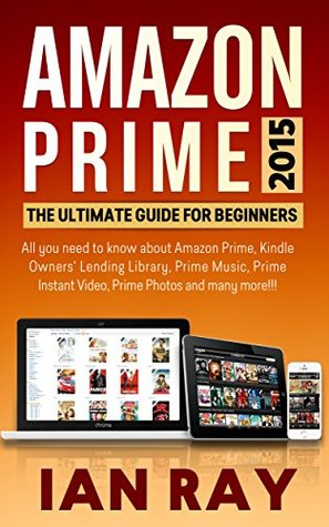 Amazon Prime: Amazon Prime 2015: The ULTIMATE Guide for Beginners: All you need to know about Amazon Prime, Amazon Prime Lending Library, Prime Music, Instant Video, Prime Photos and many more!!!
