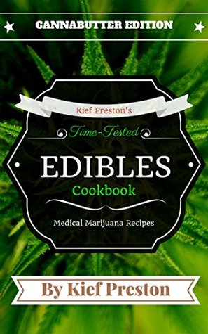 Kief Preston's Time-Tested Edibles Cookbook: Medical Marijuana Recipes Cannabutter Edition (The Kief Preston's Time-Tested Edibles Cookbook Series 1)
