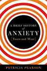 A Brief History of Anxiety...Yours and Mine by Patricia Pearson