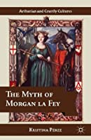 The Myth of Morgan la Fey (Arthurian and Courtly Cultures)