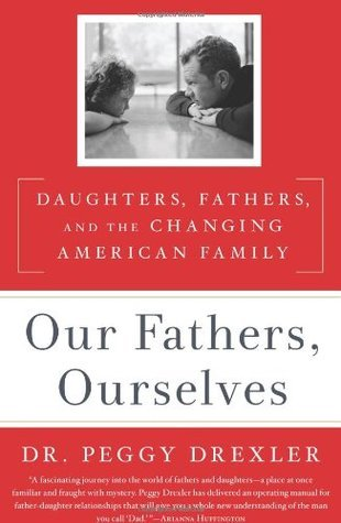 Our Fathers, Ourselves Daughters, Fathers, and the Changing American Family