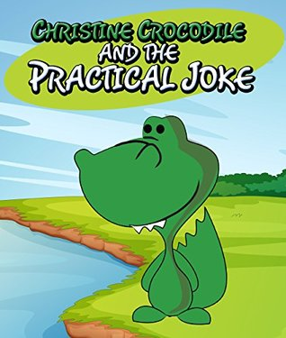 Christine Crocodile and the Practical Joke: Children's Books and Bedtime Stories For Kids Ages 3-8 for Early Reading (Books For Kids Series)