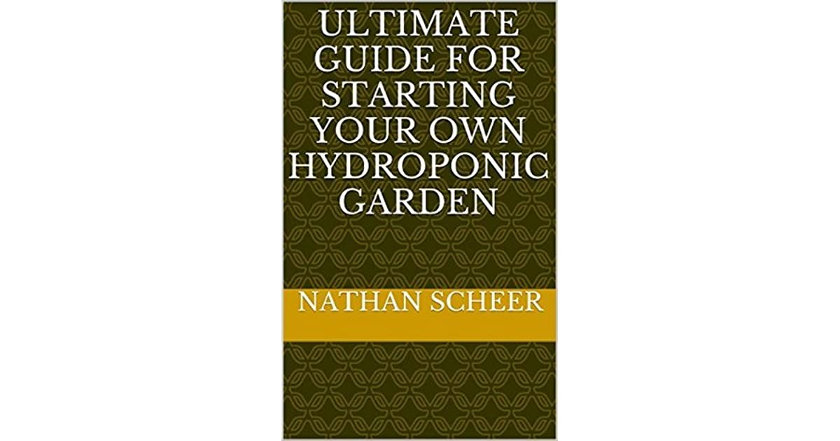 Ultimate Guide For Starting Your Own Hydroponic Garden By Nathan Scheer