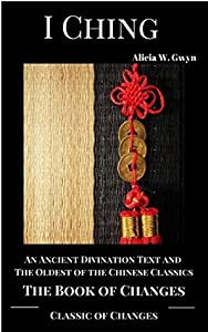 I Ching : Classic of Changes or Book of Changes: An Ancient Divination Text and The Oldest of the Chinese Classics