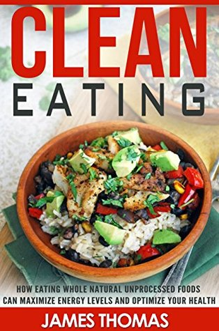 Clean Eating: How Eating Natural Unprocessed Foods can Maximize Energy Levels and Optimize your Health