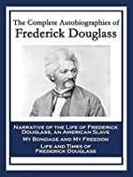 The Complete Autobiographies of Frederick Douglass: Narrative of the Life of Frederick Douglass, an American Slave; My Bondage and My Freedom; Life and Times of Frederick Douglass
