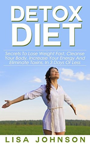 Detox Diet; Secrets To Lose Weight Fast, Cleanse Your Body, Increase Your Energy And Eliminate Toxins, In 3 Days Or Less (Detox Cleanse, Cleanse Diet, 10 Day Detox Diet, Cleansed, Cleansing Diet)