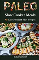 Paleo Slow Cooker Meals: 45 Easy Nutrient-Rich Recipes (Paleo, Low Carb, Crockpot Recipes, Quick & Easy, Paleo Diet, Crock Pot, Grain Free) (Volume 1)