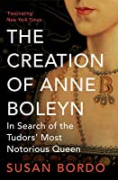 The Creation of Anne Boleyn: In Search of the Tudor's Most Notorious Queen