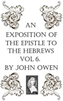 An Exposition of the Epistle to the Hebrews, Vol VI (An Exposition of the Book of Hebrews 6)
