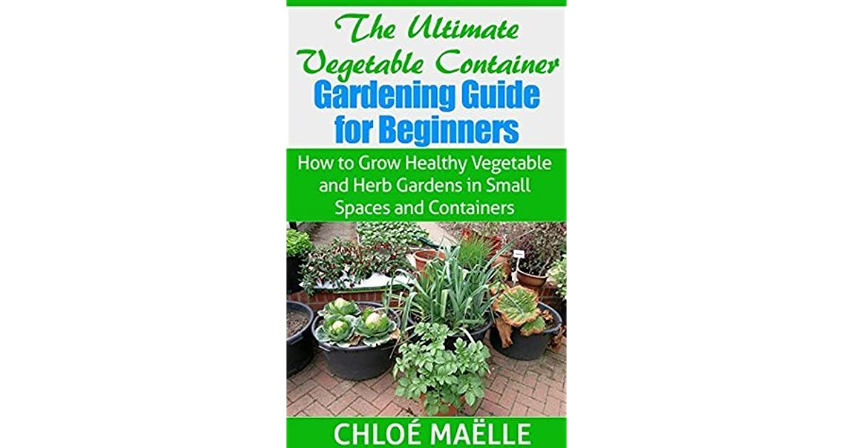 The Ultimate Ve able Container Gardening Guide for Beginners How to Grow Healthy Ve able & Herb Gardens in Small Spaces & Containers ve able